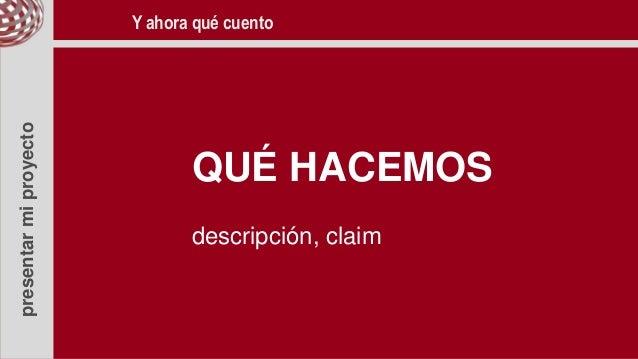 presentarmiproyecto QUÉ HACEMOS descripción, claim Y ahora qué cuento