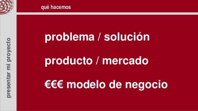 presentarmiproyecto problema / solución producto / mercado €€€ modelo de negocio qué hacemos