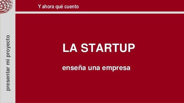 presentarmiproyecto LA STARTUP enseña una empresa Y ahora qué cuento