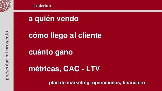 presentarmiproyecto a quién vendo cómo llego al cliente cuánto gano métricas, CAC - LTV plan de marketing, operaciones, fi...