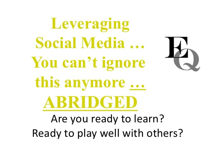 Leveraging Social Media … You can't ignore this anymore … ABRIDGED Areyoureadytolearn? Readytoplaywellwithothers...