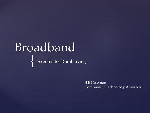 { Broadband Essential for Rural Living Bill Coleman Community Technology Advisors