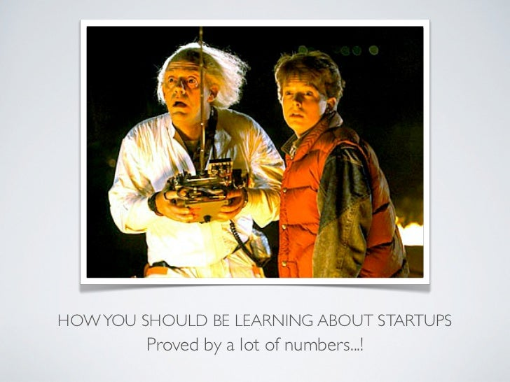 HOW YOU SHOULD BE LEARNING ABOUT STARTUPS         Proved by a lot of numbers...!