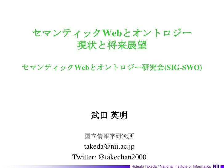 セマンティックWebとオントロジー現状と将来展望セマンティックWebとオントロジー研究会(SIG-SWO)<br />武田 英明<br />国立情報学研究所<br />takeda@nii.ac.jp<br />Twitter: @takech...