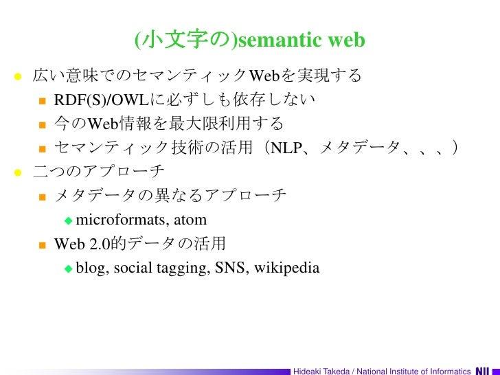 (小文字の)semantic web<br />広い意味でのセマンティックWebを実現する<br />RDF(S)/OWLに必ずしも依存しない<br />今のWeb情報を最大限利用する<br />セマンティック技術の活用(NLP、メタデータ、、...