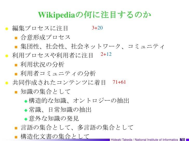 Wikipediaの何に注目するのか<br />編集プロセスに注目<br />合意形成プロセス<br />集団性、社会性、社会ネットワーク、コミュニティ<br />利用プロセスや利用者に注目<br />利用状況の分析<br />利用者コミュニテ...
