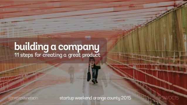 @marcusnelson #SWOC15 buildingacompany 11 steps for creating a great product startupweekendorangecounty2015