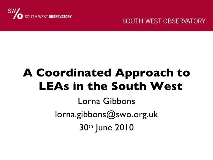 <ul><li>A Coordinated Approach to LEAs in the South West </li></ul><ul><li>Lorna Gibbons </li></ul><ul><li>[email_address]...