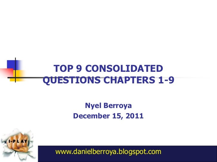 TOP 9 CONSOLIDATEDQUESTIONS CHAPTERS 1-9          Nyel Berroya       December 15, 2011  www.danielberroya.blogspot.com