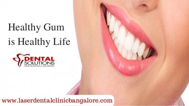 www.laserdentalclinicbangalore.com Healthy Gum is Healthy Life