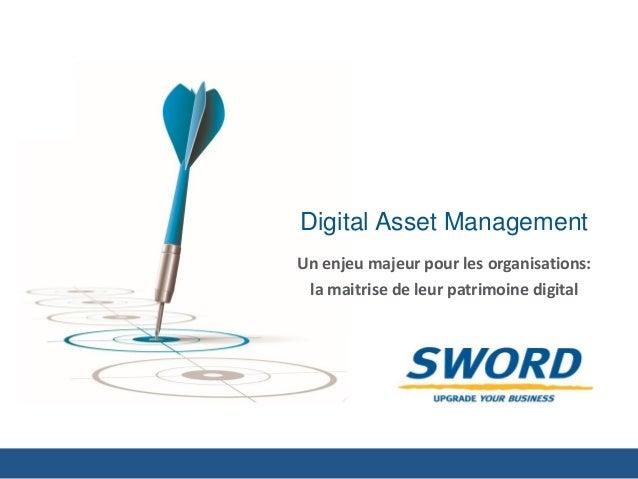 Digital Asset Management  Un enjeu majeur pour les organisations:  la maitrise de leur patrimoine digital