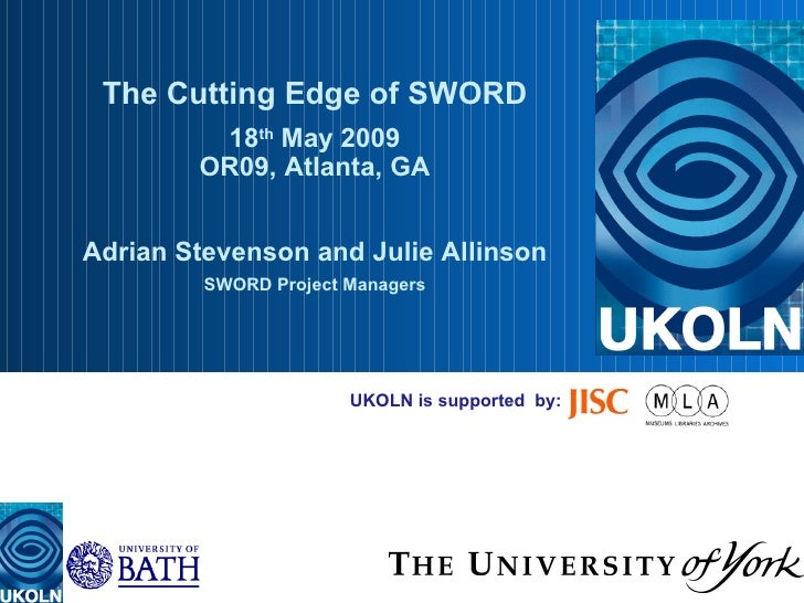 UKOLN is supported  by: The Cutting Edge of SWORD 18 th  May 2009 OR09, Atlanta, GA Adrian Stevenson and Julie Allinson SW...