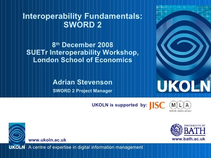 UKOLN is supported  by: Interoperability Fundamentals: SWORD 2 8 th  December 2008 SUETr Interoperability Workshop, London...