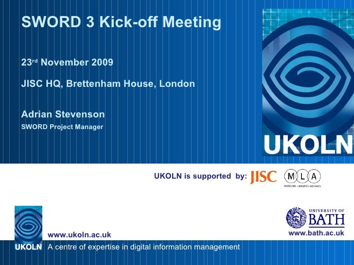 UKOLN is supported  by: SWORD 3 Kick-off Meeting 23 rd  November 2009 JISC HQ, Brettenham House, London Adrian Stevenson S...