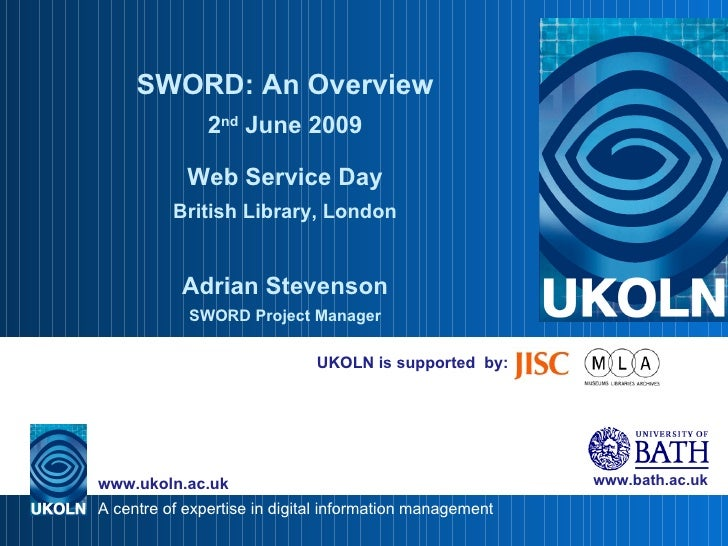 UKOLN is supported  by: SWORD: An Overview 2 nd  June 2009 Web Service Day British Library, London Adrian Stevenson SWORD ...