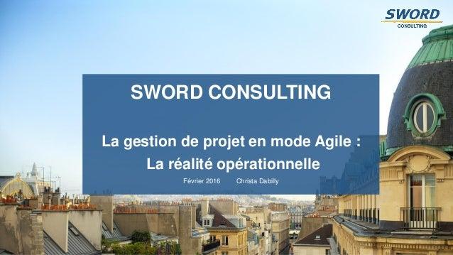 1 La gestion de projet en mode Agile : La réalité opérationnelle Février 2016 Christa Dabilly SWORD CONSULTING