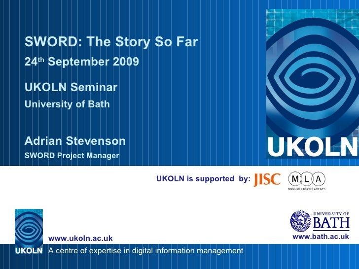 UKOLN is supported  by: SWORD: The Story So Far 24 th  September 2009 UKOLN Seminar University of Bath Adrian Stevenson SW...