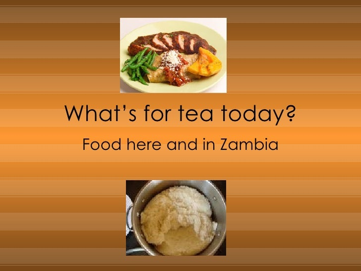 What's for tea today? Food here and in Zambia