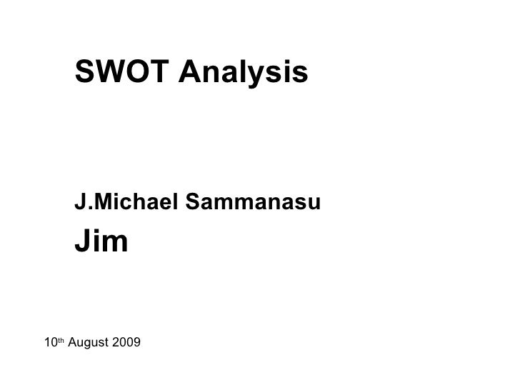SWOT Analysis J.Michael Sammanasu   Jim 10 th  August 2009