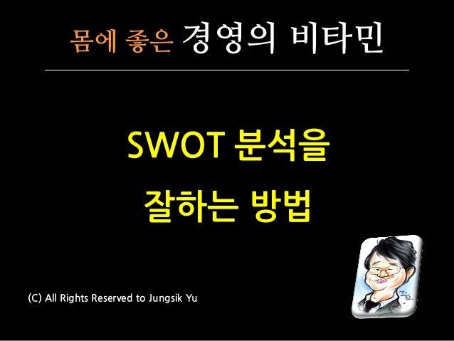 몸에 좋은 경영의 비타민 SWOT 분석을 잘하는 방법 (C) All Rights Reserved to Jungsik Yu