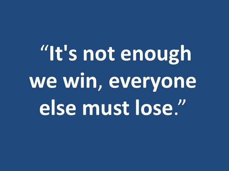 """Its not enoughwe win, everyone else must lose."""