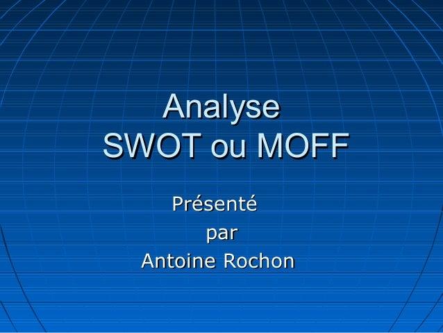 AnalyseSWOT ou MOFF    Présenté       par Antoine Rochon