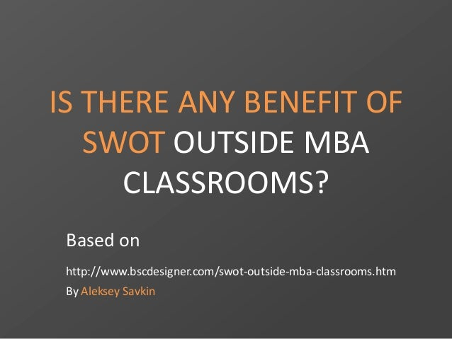 IS THERE ANY BENEFIT OF SWOT OUTSIDE MBA CLASSROOMS? Based on http://www.bscdesigner.com/swot-outside-mba-classrooms.htm B...