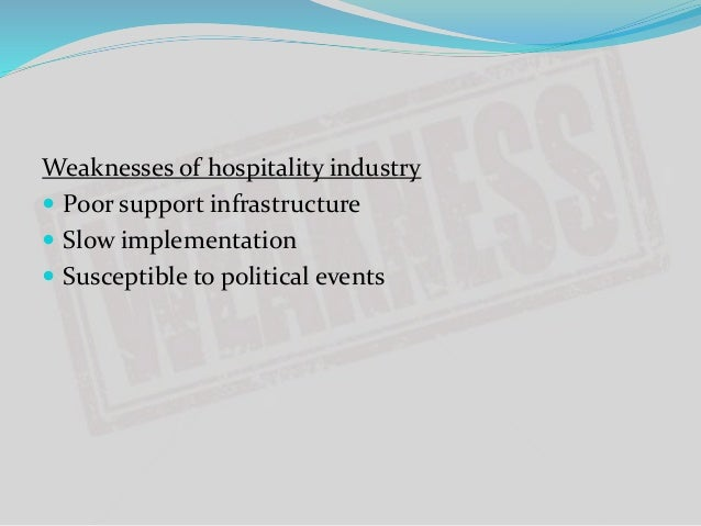 weaknesses of hospitality industry Unfortunately, though, the slow collapse of the hotel industry in  weaknesses  and personalities under one platform and make use of their.