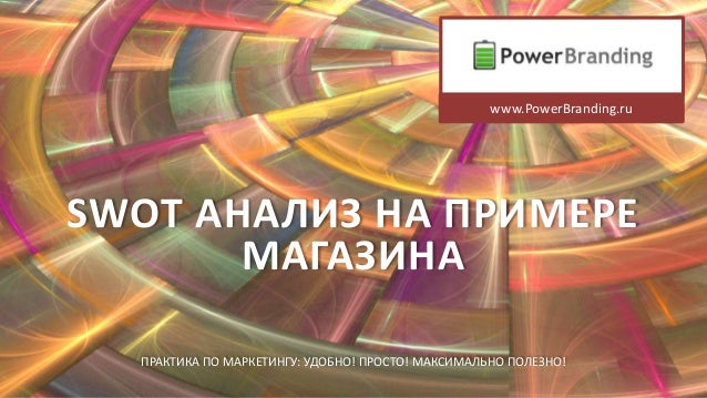 SWOT АНАЛИЗ НА ПРИМЕРЕМАГАЗИНАПРАКТИКА ПО МАРКЕТИНГУ: УДОБНО! ПРОСТО! МАКСИМАЛЬНО ПОЛЕЗНО!www.PowerBranding.ru