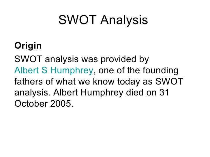 SWOT Analysis Origin SWOT analysis was provided by  Albert S Humphrey , one of the founding fathers of what we know today ...