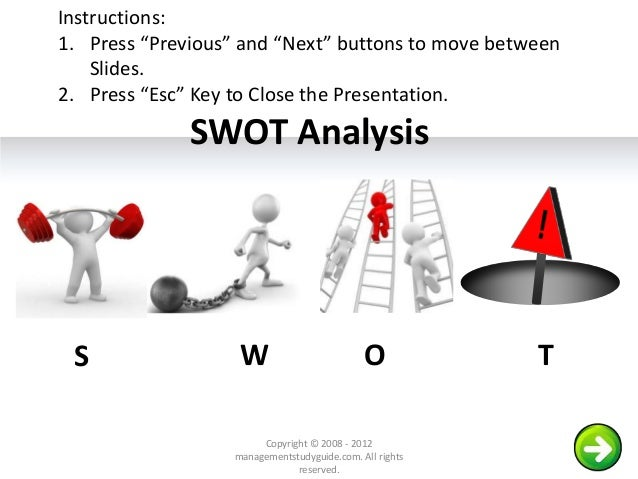 """SWOT Analysis S W O T Copyright © 2008 - 2012 managementstudyguide.com. All rights reserved. Instructions: 1. Press """"Previ..."""