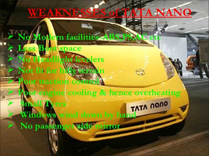 tata nano swot analysis – weaknesses in the swot analysis of tata nano the launch price came in two variants ranging between 12 lacs to 15lacs it was 20 – 50% higher then the proposed rates which was a major setback to customers.