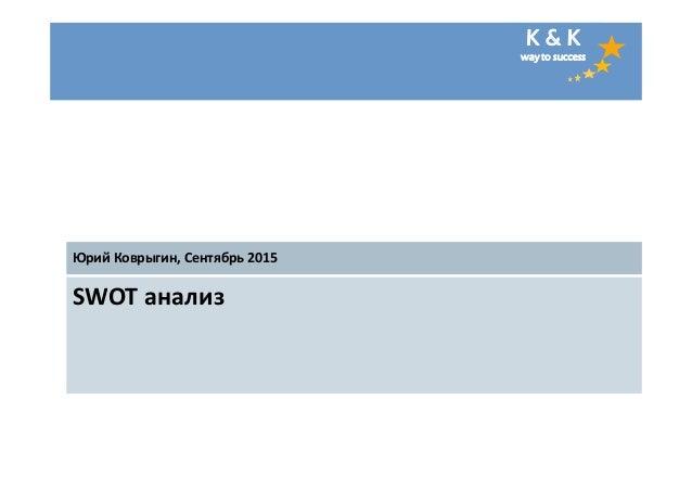 K & K way to success SWOT анализ Юрий Коврыгин, Сентябрь 2015