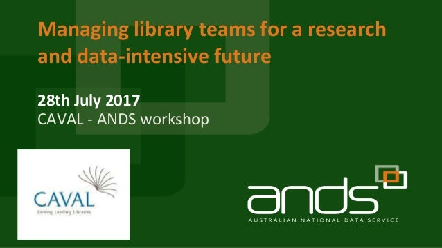 28th July 2017 Managing library teams for a research and data-intensive future CAVAL - ANDS workshop