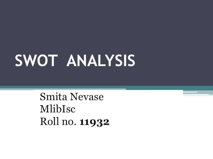 SWOT  ANALYSIS          <br /> Smita Nevase<br />MlibIsc<br /> Roll no. 11932<br />
