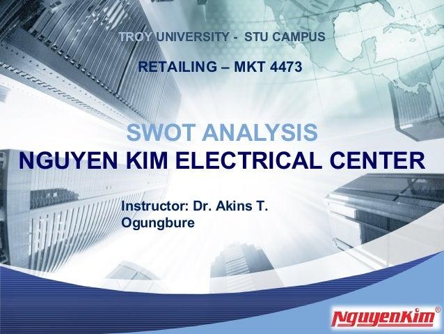L/O/G/O SWOT ANALYSIS NGUYEN KIM ELECTRICAL CENTER Instructor: Dr. Akins T. Ogungbure RETAILING – MKT 4473 TROY UNIVERSITY...