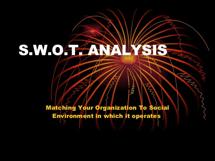 S.W.O.T. ANALYSIS Matching Your Organization To Social Environment in which it operates