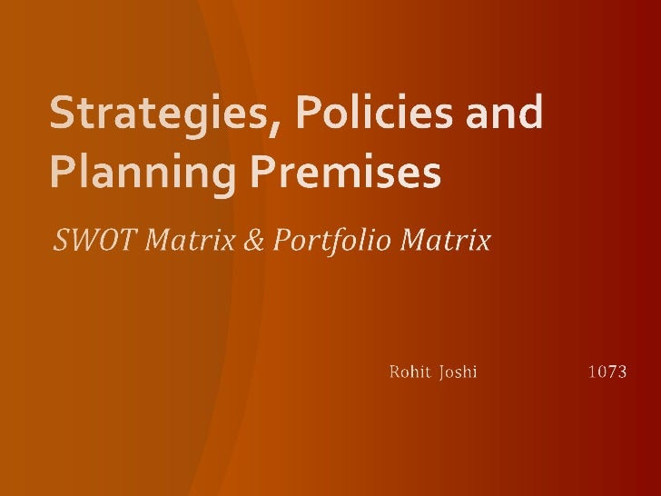 Strategies, Policies and  Planning Premises<br />SWOT Matrix & Portfolio Matrix<br />Rohit Joshi1073<br />