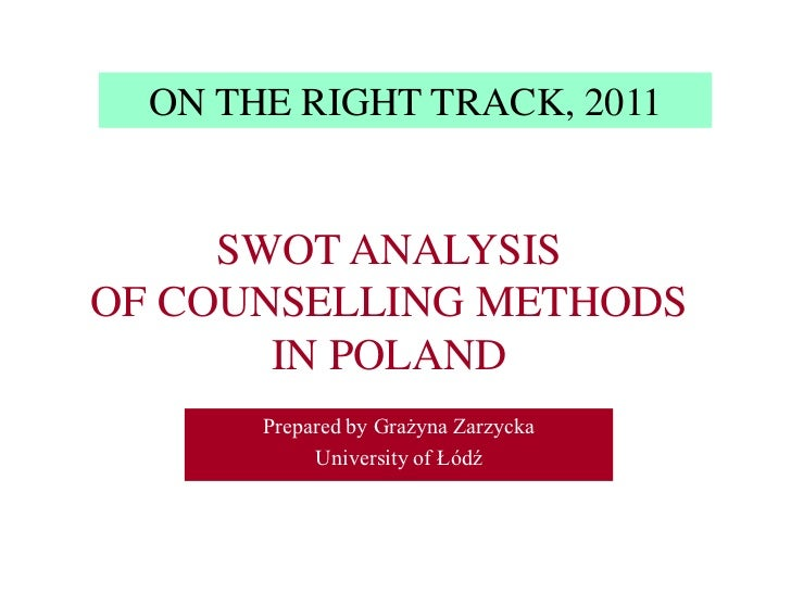 ON THE RIGHT TRACK, 2011<br />SWOT ANALYSIS  OF COUNSELLING METHODS IN POLAND<br />Prepared by Grażyna Zarzycka <br />Univ...
