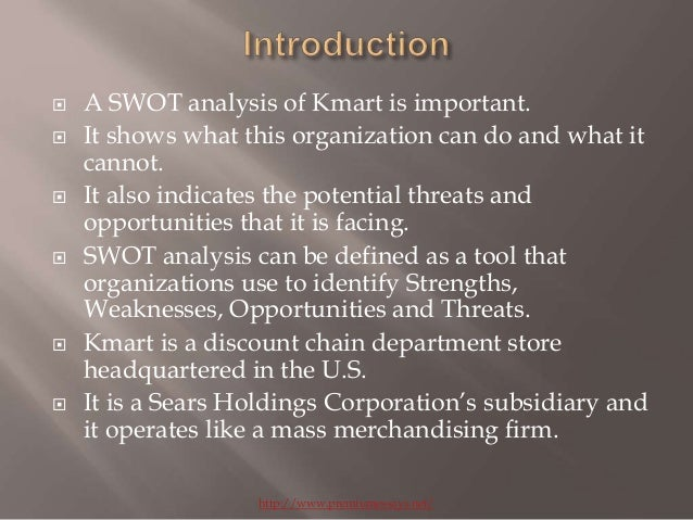a strength weakness opportunity and threat analysis of kmart It will explore the overall characteristics of the discount retail industry and its numerous members, the capabilities of kmart and of wal-mart, and an analysis of the two companies by performing this analysis an organization is able to identify internal strengths and weaknesses and external opportunities and threats.