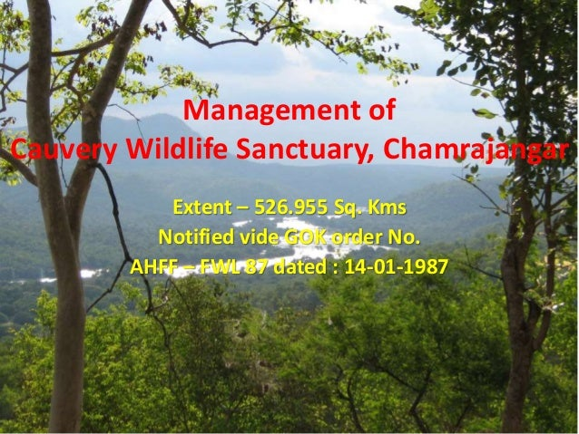 Management of Cauvery Wildlife Sanctuary, Chamrajangar Extent – 526.955 Sq. Kms Notified vide GOK order No. AHFF – FWL 87 ...