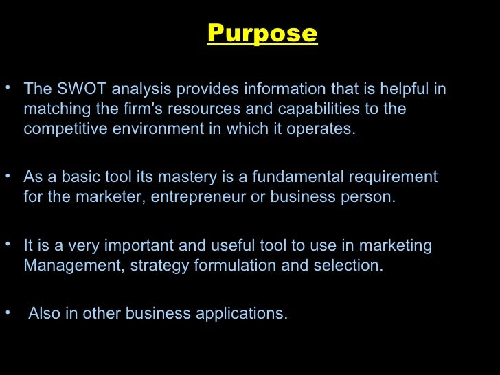 purpose of a swot analysis The purpose in using swot to assess strengths and weaknesses is it helps the company firmly understand its core market advantages and areas that competitors may criticize the company for companies typically make core strengths the focal point of marketing messages in trying to create differentiation from competitors.