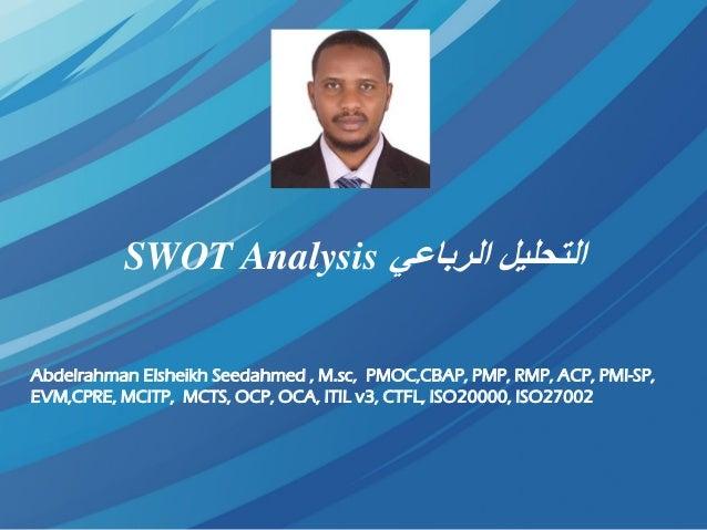 الرباعي التحليلSWOT Analysis Abdelrahman Elsheikh Seedahmed , M.sc, PMOC,CBAP, PMP, RMP, ACP, PMI-SP, EVM,CPRE, MCITP,...