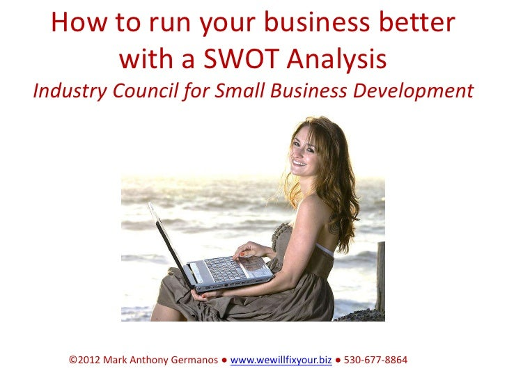How to run your business better     with a SWOT AnalysisIndustry Council for Small Business Development   ©2012 Mark Antho...