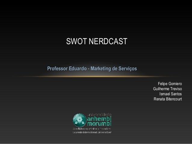 SWOT NERDCAST Professor Eduardo - Marketing de Serviços Felipe Gomiero Guilherme Treviso Ismael Santos Renata Bitencourt