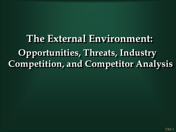 The External Environment:<br />Opportunities, Threats, Industry Competition, and Competitor Analysis<br />