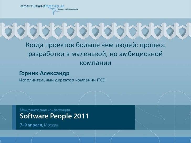 Когда проектов больше чем людей: процесс разработки в маленькой, но амбициозной компании<br />Горник Александр<br />Исполн...