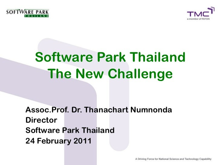 Software Park Thailand   The New ChallengeAssoc.Prof. Dr. Thanachart NumnondaDirectorSoftware Park Thailand24 February 2011