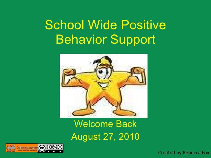School Wide Positive Behavior Support Welcome Back August 27, 2010 Created by Rebecca Fox