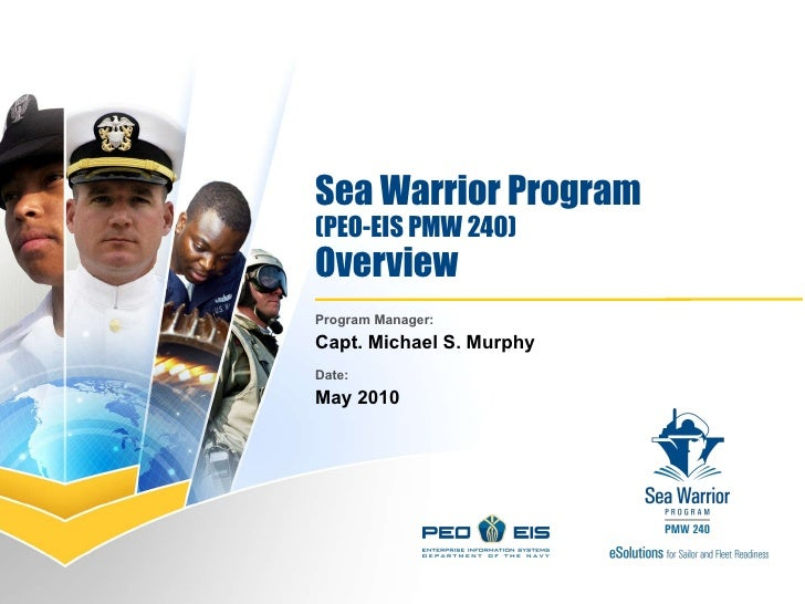 Sea Warrior Program (PEO-EIS PMW 240) Overview Program Manager:  Capt. Michael S. Murphy Date: May 2010
